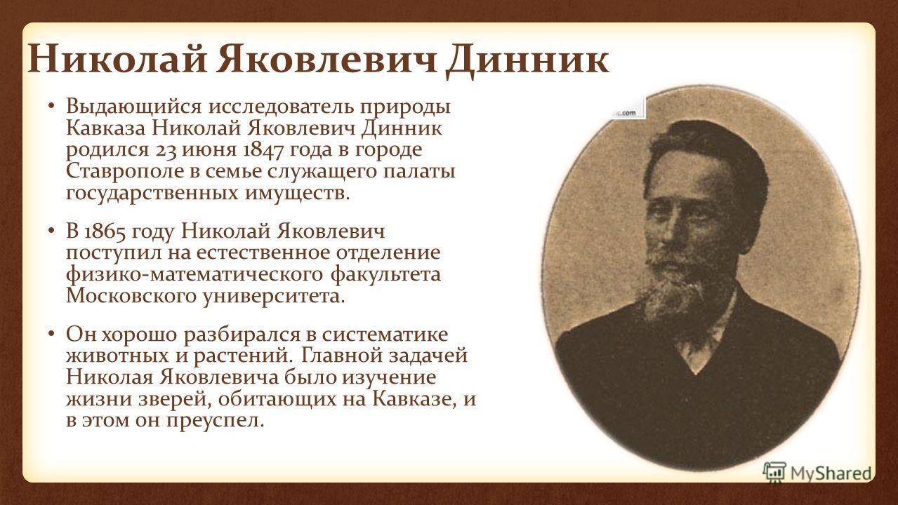 Николай Яковлевич Динник Выдающийся исследователь природы Кавказа Николай Яковлевич Динник родился 23 июня 1847 года в городе Ставрополе в семье служащего палаты государственных имуществ. В 1865 году Николай Яковлевич поступил на естественное отделен