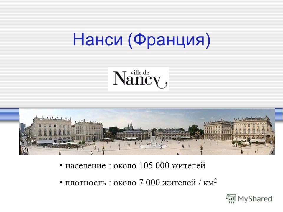 Нанси (Франция) население : около 105 000 жителей плотность : около 7 000 жителей / км 2