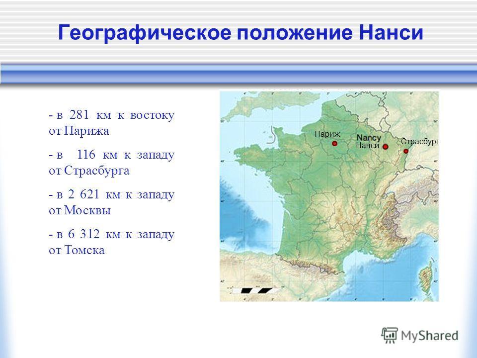 Географическое положение Нанси - в 281 км к востоку от Парижа - в 116 км к западу от Страсбурга - в 2 621 км к западу от Москвы - в 6 312 км к западу от Томска Париж Страсбург Нанси