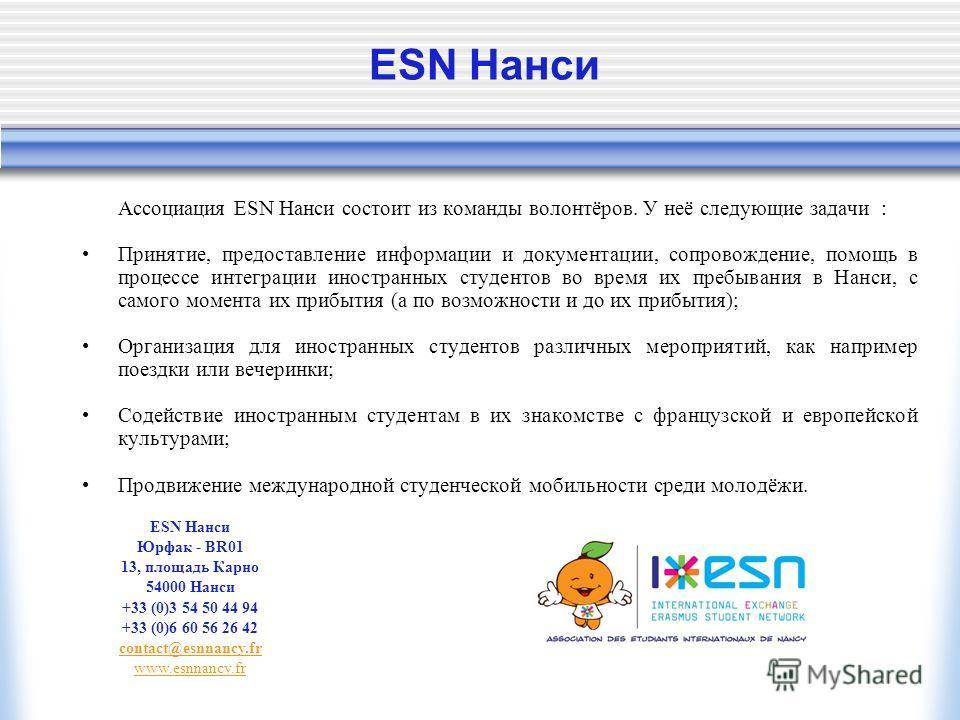 ESN Нанси Ассоциация ESN Нанси состоит из команды волонтёров. У неё следующие задачи : Принятие, предоставление информации и документации, сопровождение, помощь в процессе интеграции иностранных студентов во время их пребывания в Нанси, с самого моме