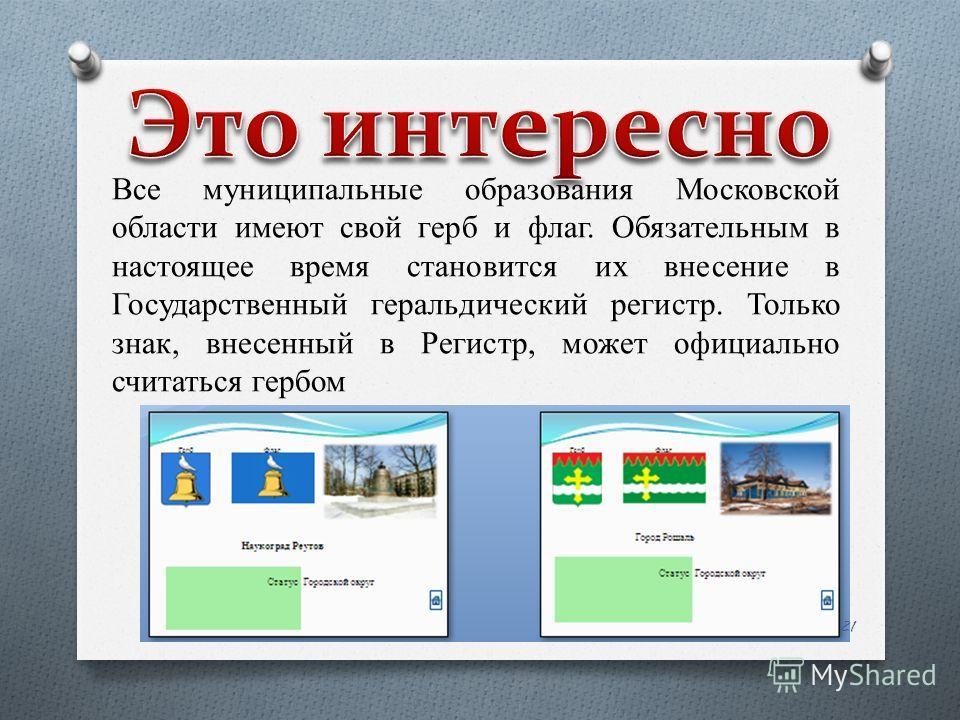 Все муниципальные образования Московской области имеют свой герб и флаг. Обязательным в настоящее время становится их внесение в Государственный геральдический регистр. Только знак, внесенный в Регистр, может официально считаться гербом 21