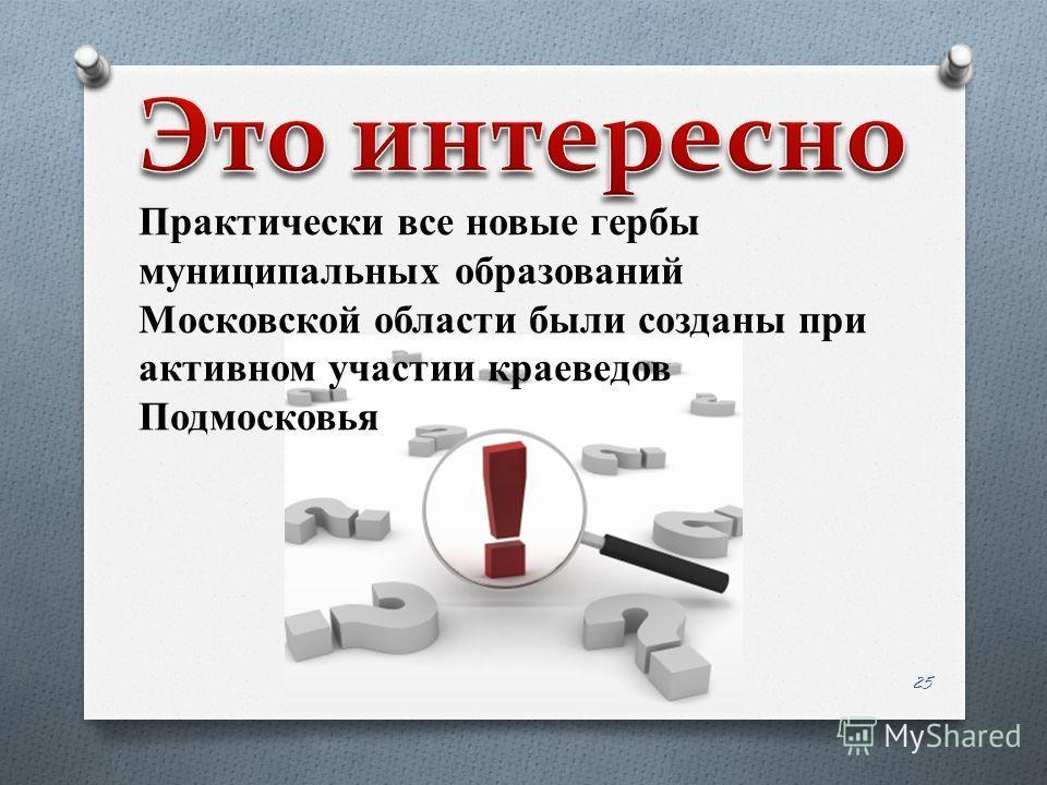 Практически все новые гербы муниципальных образований Московской области были созданы при активном участии краеведов Подмосковья 25