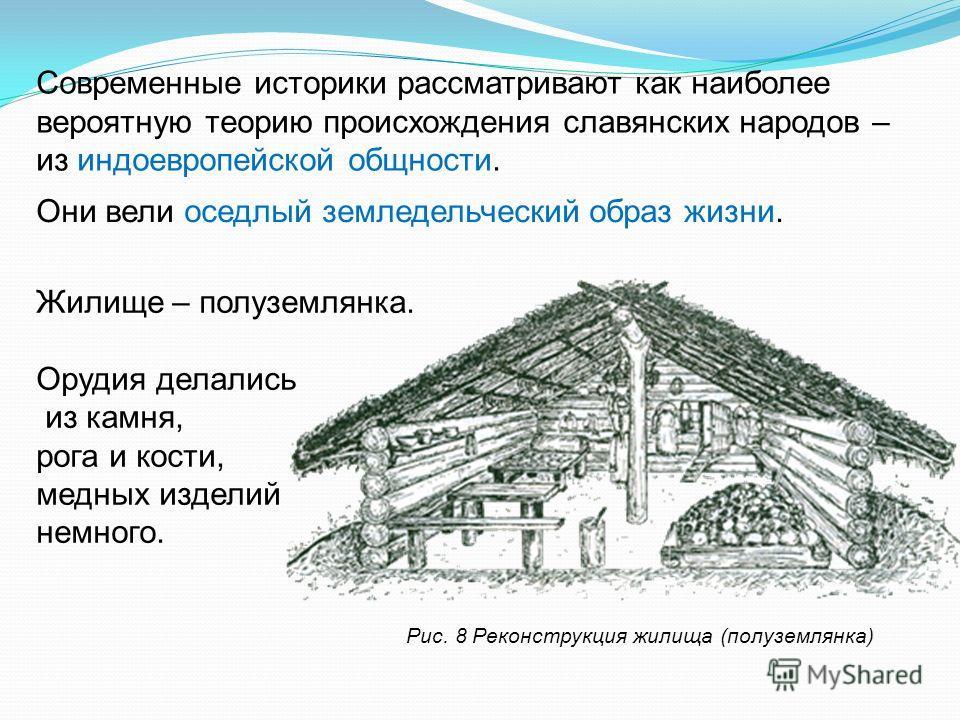 Рис. 8 Реконструкция жилища (полуземлянка) Современные историки рассматривают как наиболее вероятную теорию происхождения славянских народов – из индоевропейской общности. Они вели оседлый земледельческий образ жизни. Жилище – полуземлянка. Орудия де