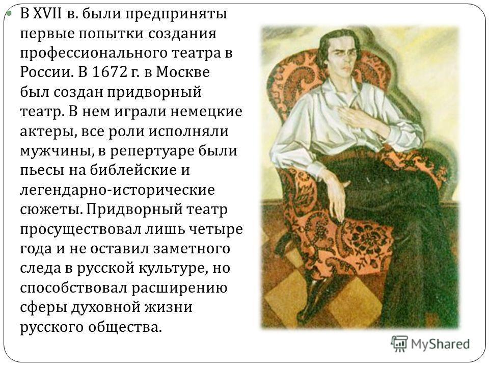 В XVII в. были предприняты первые попытки создания профессионального театра в России. В 1672 г. в Москве был создан придворный театр. В нем играли немецкие актеры, все роли исполняли мужчины, в репертуаре были пьесы на библейские и легендарно - истор