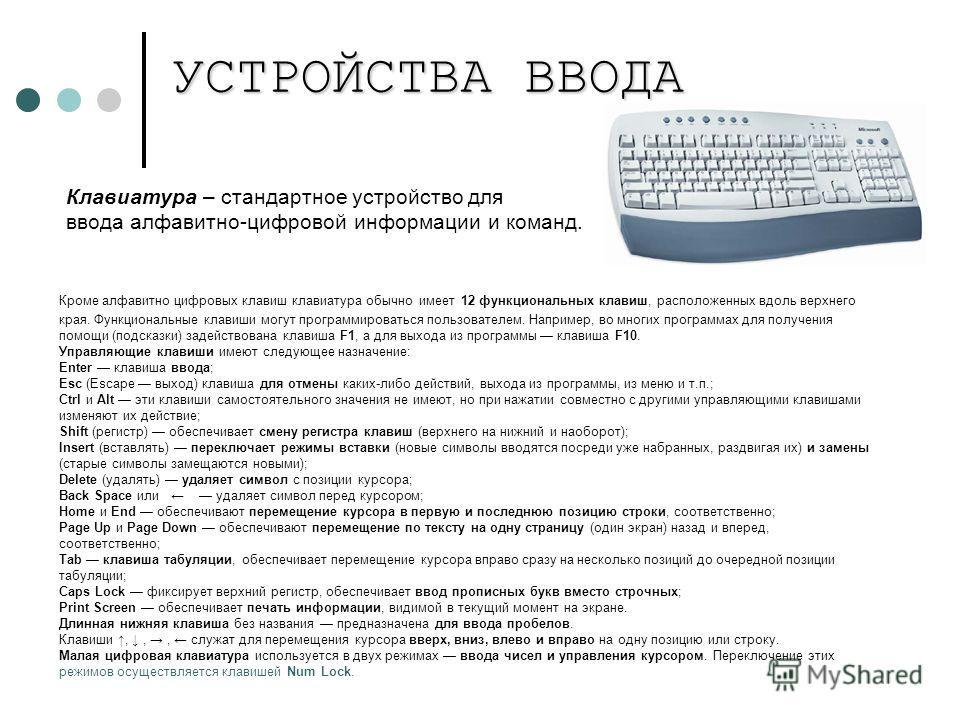 УСТРОЙСТВА ВВОДА Клавиатура – стандартное устройство для ввода алфавитно-цифровой информации и команд. Кроме алфавитно цифровых клавиш клавиатура обычно имеет 12 функциональных клавиш, расположенных вдоль верхнего края. Функциональные клавиши могут п