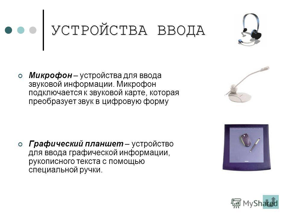 УСТРОЙСТВА ВВОДА Микрофон – устройства для ввода звуковой информации. Микрофон подключается к звуковой карте, которая преобразует звук в цифровую форму Графический планшет – устройство для ввода графической информации, рукописного текста с помощью сп