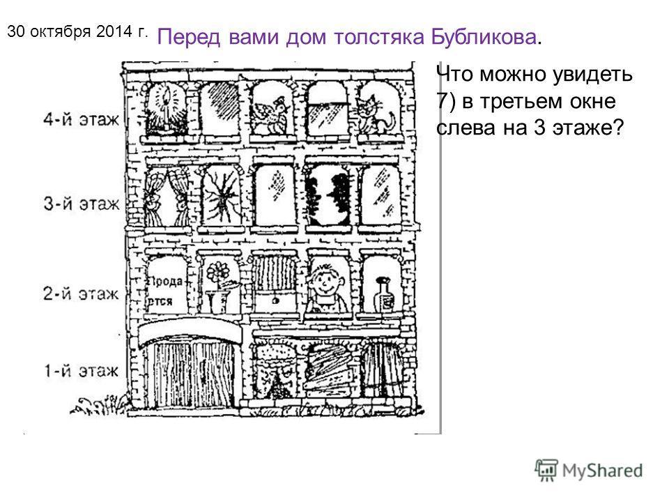 Перед вами дом толстяка Бубликова. 30 октября 2014 г. Что можно увидеть 6) в первом окне слева на 4 этаже?