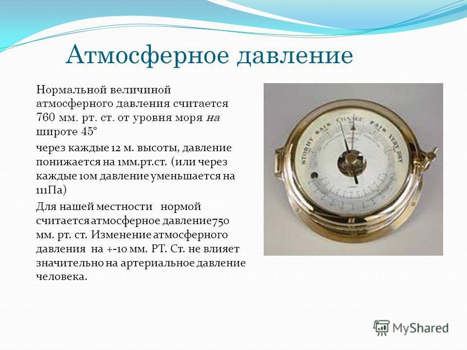 Атмосферное давление Нормальной величиной атмосферного давления считается 760 мм. рт. ст. от уровня моря на широте 45º через каждые 12 м. высоты, давление понижается на 1 мм.рт.ст. (или через каждые 10 м давление уменьшается на 111Па) Для нашей местн