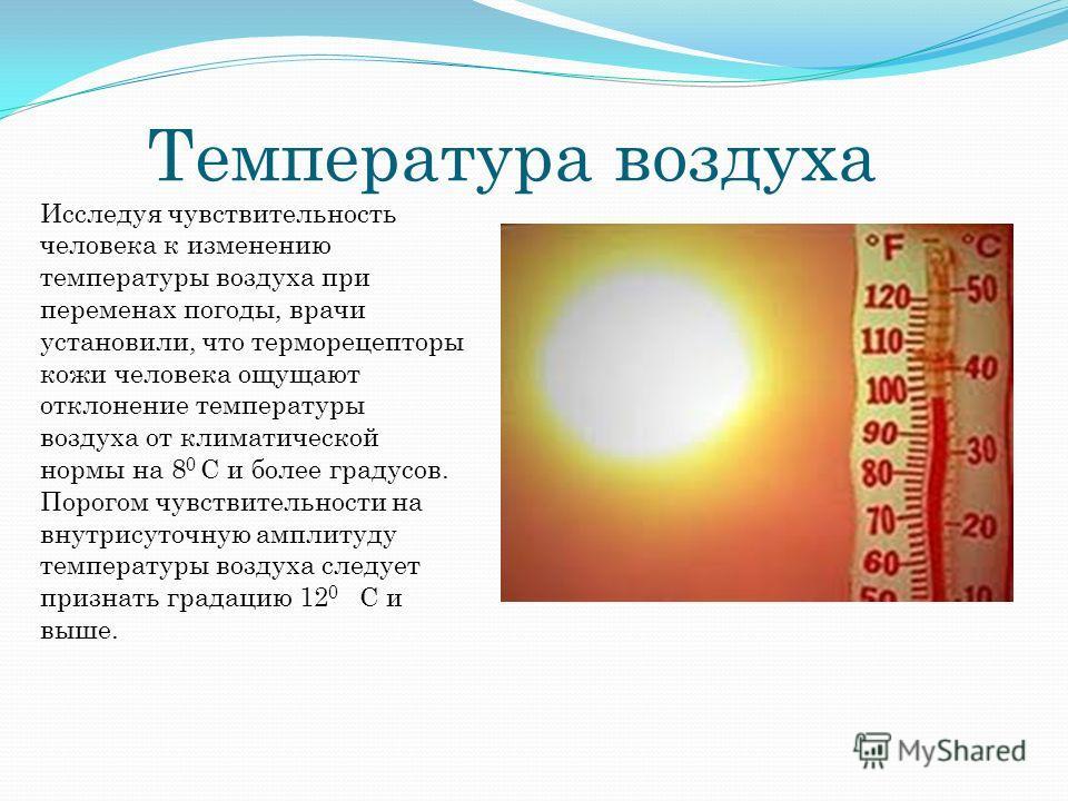 Температура воздуха Исследуя чувствительность человека к изменению температуры воздуха при переменах погоды, врачи установили, что терморецепторы кожи человека ощущают отклонение температуры воздуха от климатической нормы на 8 0 С и более градусов. П