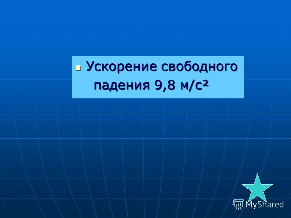 Ускорение свободного Ускорение свободного падения 9,8 м/с² падения 9,8 м/с²