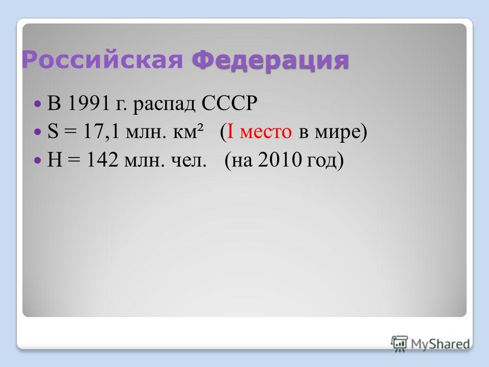 Федерация Российская Федерация В 1991 г. распад СССР S = 17,1 млн. км² (I место в мире) Н = 142 млн. чел. (на 2010 год)