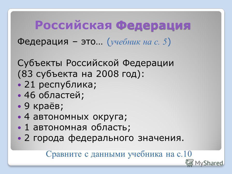 Федерация Российская Федерация Федерация – это… ( учебник на с. 5 ) Субъекты Российской Федерации (83 субъекта на 2008 год): 21 республика; 46 областей; 9 краёв; 4 автономных округа; 1 автономная область; 2 города федерального значения. Сравните с да