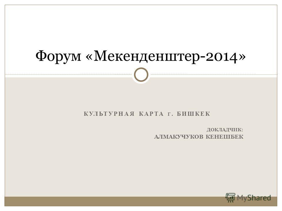 КУЛЬТУРНАЯ КАРТА Г. БИШКЕК ДОКЛАДЧИК: АЛМАКУЧУКОВ КЕНЕШБЕК Форум «Мекенденштер-2014»
