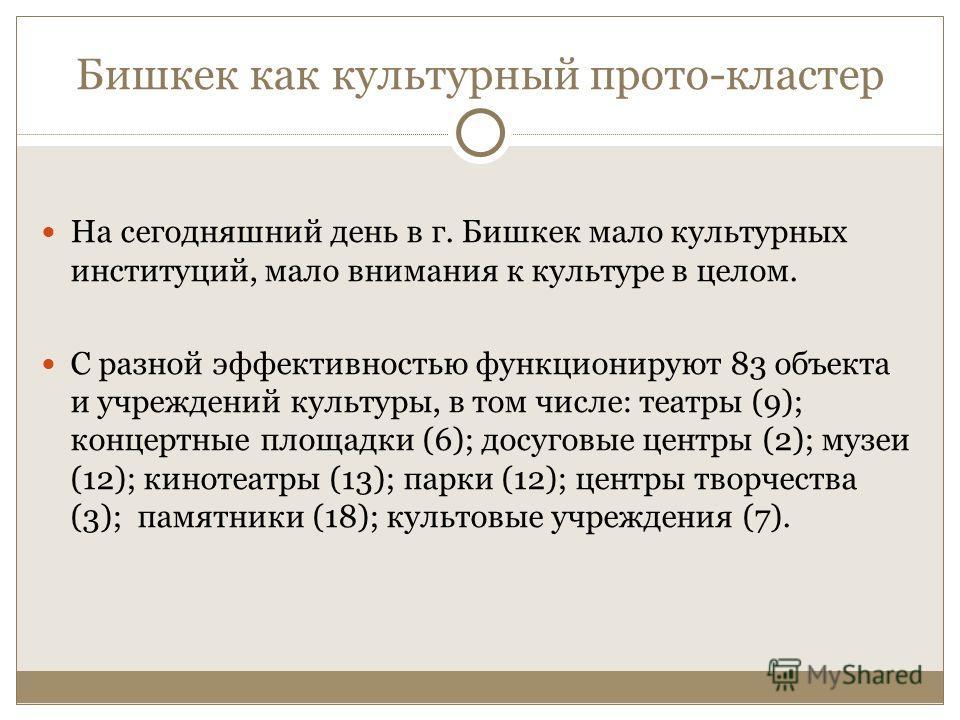 Бишкек как культурный прото-кластер На сегодняшний день в г. Бишкек мало культурных институций, мало внимания к культуре в целом. С разной эффективностью функционируют 83 объекта и учреждений культуры, в том числе: театры (9); концертные площадки (6)