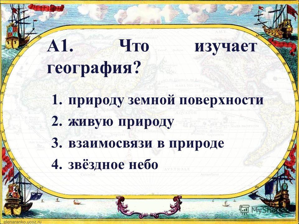 А1. Что изучает география? 1. природу земной поверхности 2. живую природу 3. взаимосвязи в природе 4.звёздное небо