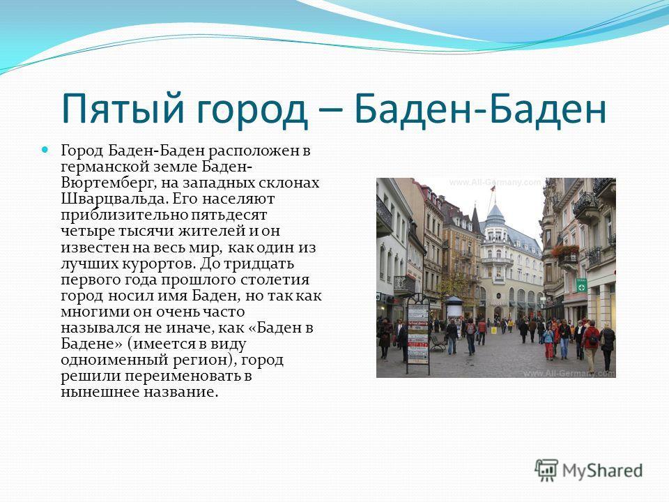 Пятый город – Баден-Баден Город Баден-Баден расположен в германской земле Баден- Вюртемберг, на западных склонах Шварцвальда. Его населяют приблизительно пятьдесят четыре тысячи жителей и он известен на весь мир, как один из лучших курортов. До тридц