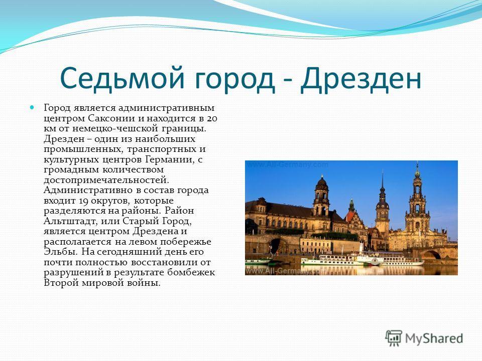 Седьмой город - Дрезден Город является административным центром Саксонии и находится в 20 км от немецко-чешской границы. Дрезден – один из наибольших промышленных, транспортных и культурных центров Германии, с громадным количеством достопримечательно