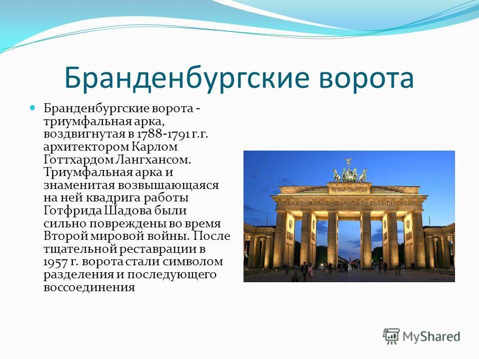 Бранденбургские ворота Бранденбургские ворота - триумфальная арка, воздвигнутая в 1788-1791 г.г. архитектором Карлом Готтхардом Лангхансом. Триумфальная арка и знаменитая возвышающаяся на ней квадрига работы Готфрида Шадова были сильно повреждены во