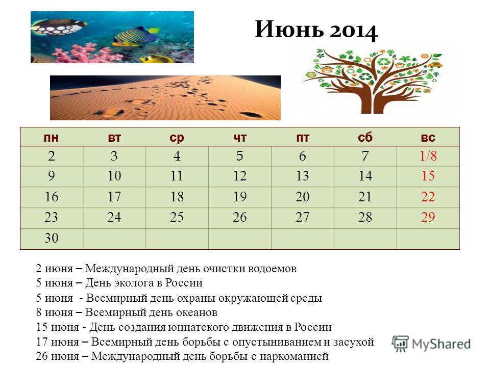 Июнь 2014 пн втсрчтптсбвс 234567 1/8 9101112131415 16171819202122 23242526272829 30 2 июня – Международный день очистки водоемов 5 июня – День эколога в России 5 июня - Всемирный день охраны окружающей среды 8 июня – Всемирный день океанов 15 июня -