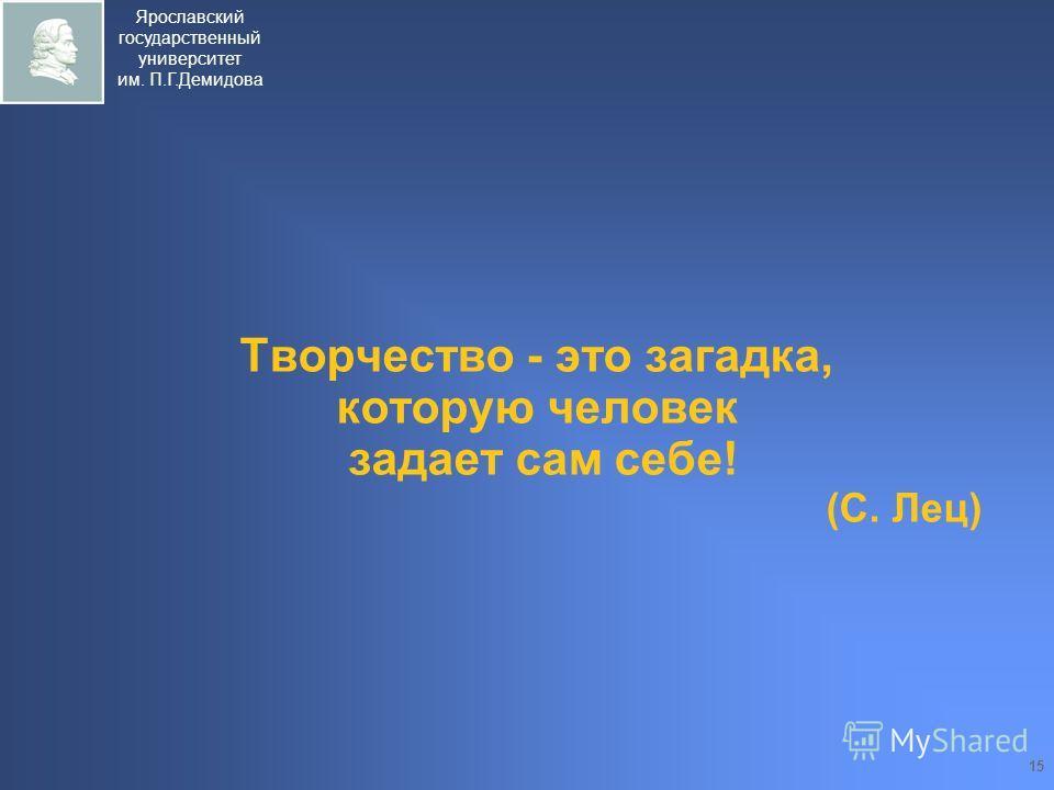 Ярославский государственный университет им. П.Г.Демидова 15 Творчество - это загадка, которую человек задает сам себе! (С. Лец)