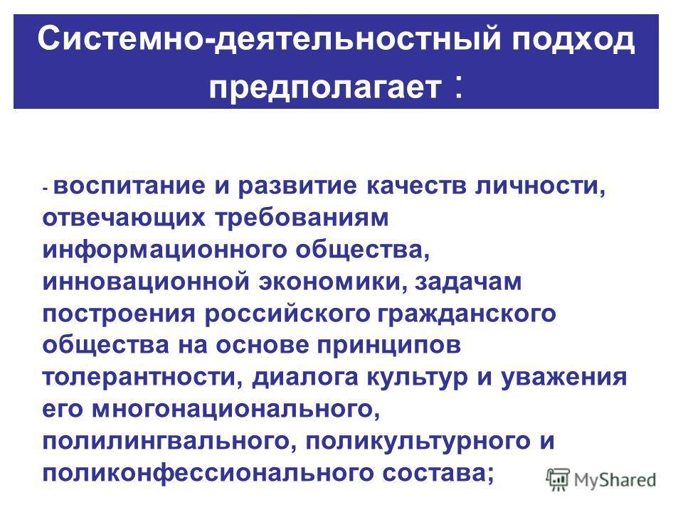 Cистемно-деятельностный подход предполагает : - воспитание и развитие качеств личности, отвечающих требованиям информационного общества, инновационной экономики, задачам построения российского гражданского общества на основе принципов толерантности,