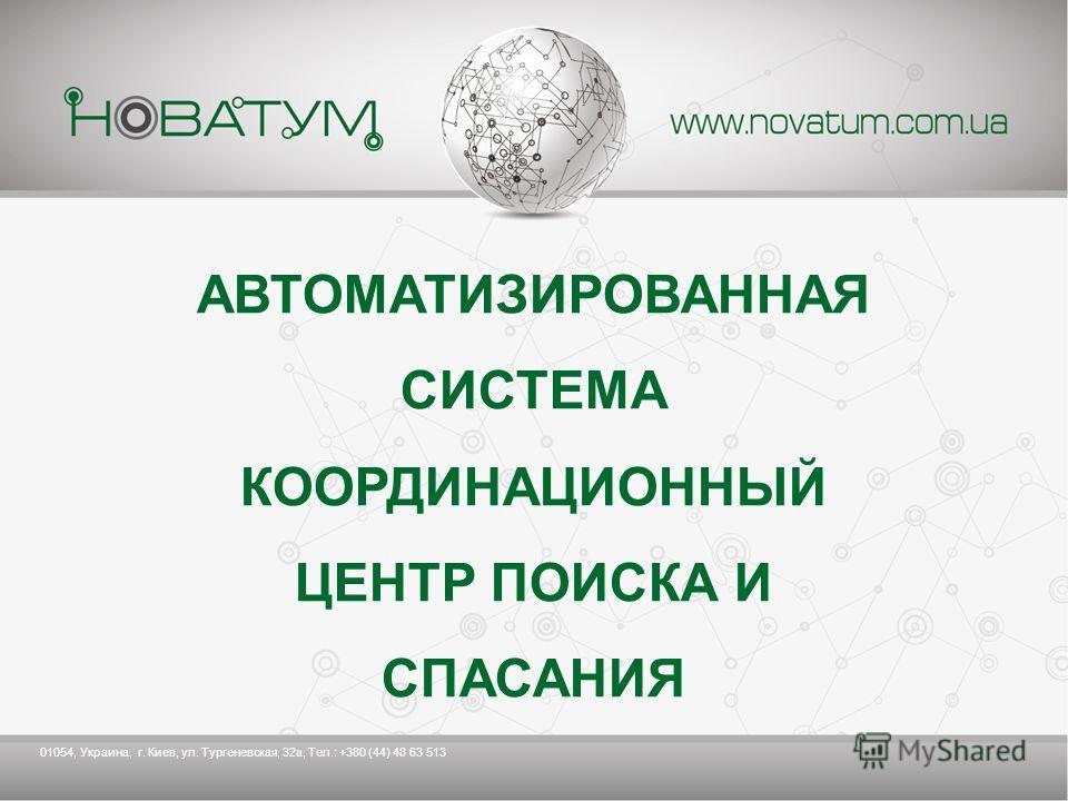 АВТОМАТИЗИРОВАННАЯ СИСТЕМА КООРДИНАЦИОННЫЙ ЦЕНТР ПОИСКА И СПАСАНИЯ 01054, Украина, г. Киев, ул. Тургеневская, 32 а, Тел.: +380 (44) 48 63 513