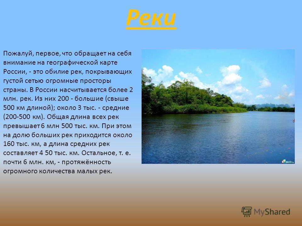 Реки Пожалуй, первое, что обращает на себя внимание на географической карте России, - это обилие рек, покрывающих густой сетью огромные просторы страны. В России насчитывается более 2 млн. рек. Из них 200 - большие (свыше 500 км длиной); около 3 тыс.