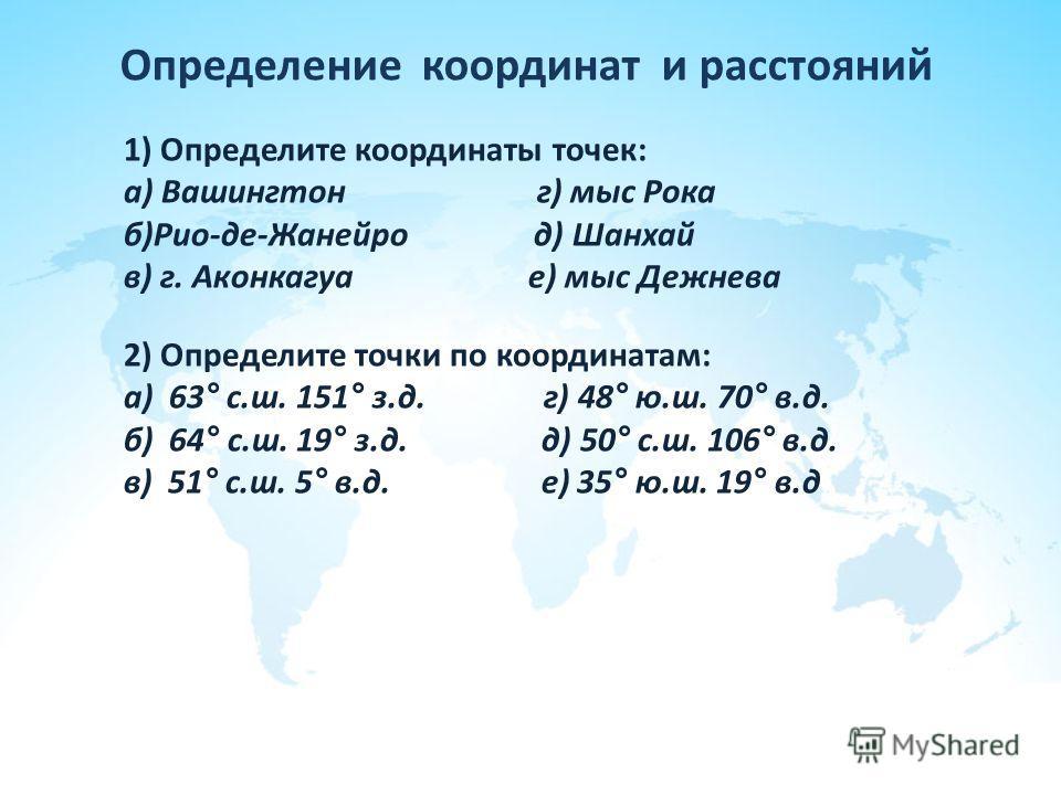 Определение координат и расстояний 1) Определите координаты точек: а) Вашингтон г) мыс Рока б)Рио-де-Жанейро д) Шанхай в) г. Аконкагуа е) мыс Дежнева 2) Определите точки по координатам: а) 63° с.ш. 151° з.д. г) 48° ю.ш. 70° в.д. б) 64° с.ш. 19° з.д.