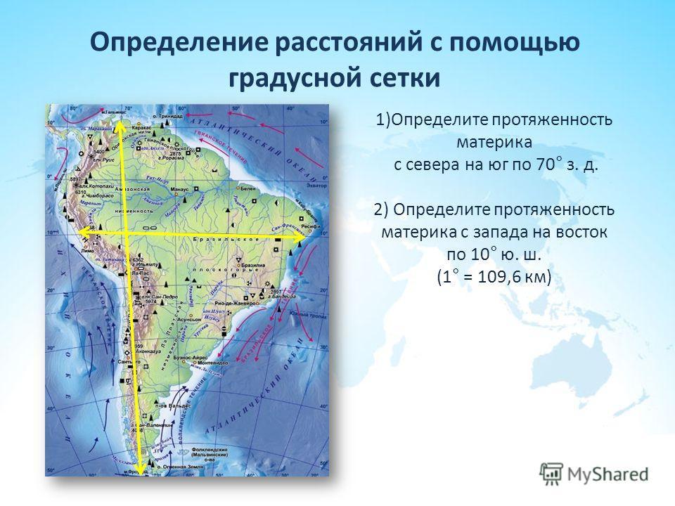Определение расстояний с помощью градусной сетки 1)Определите протяженность материка с севера на юг по 70° з. д. 2) Определите протяженность материка с запада на восток по 10° ю. ш. (1° = 109,6 км)