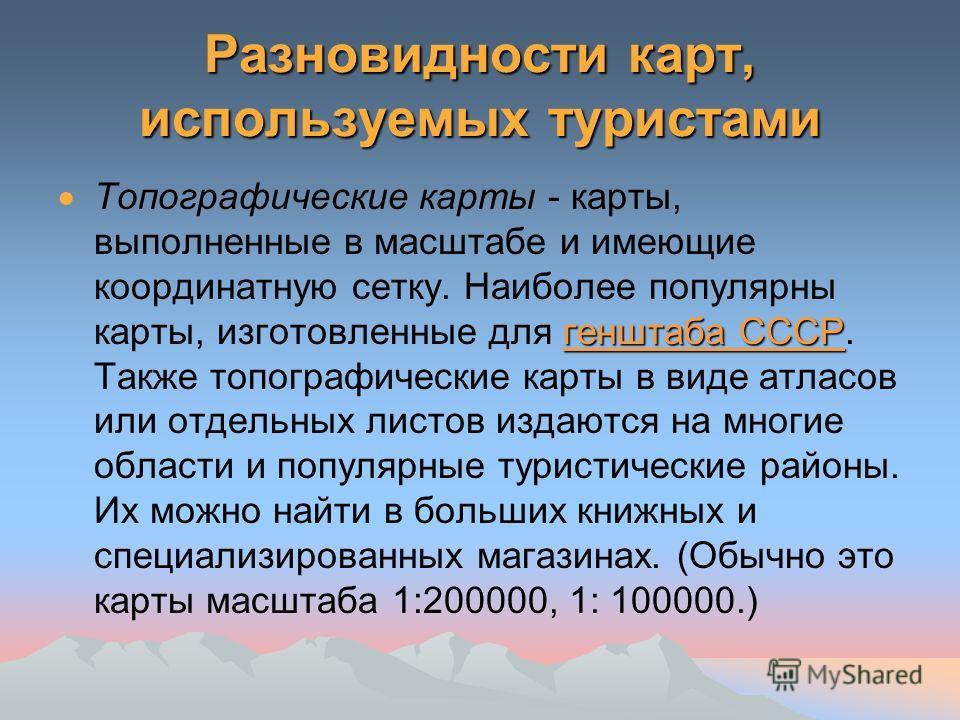 Разновидности карт, используемых туристами генштаба СССР Топографические карты - карты, выполненные в масштабе и имеющие координатную сетку. Наиболее популярны карты, изготовленные для генштаба СССР. Также топографические карты в виде атласов или отд