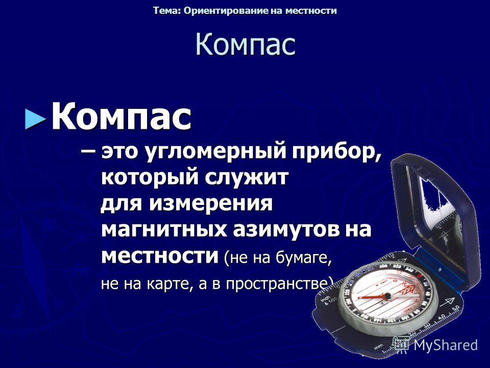 Компас Компас – это угломерный прибор, который служит для измерения магнитных азимутов на местности (не на бумаге, не на карте, а в пространстве) Компас – это угломерный прибор, который служит для измерения магнитных азимутов на местности (не на бума