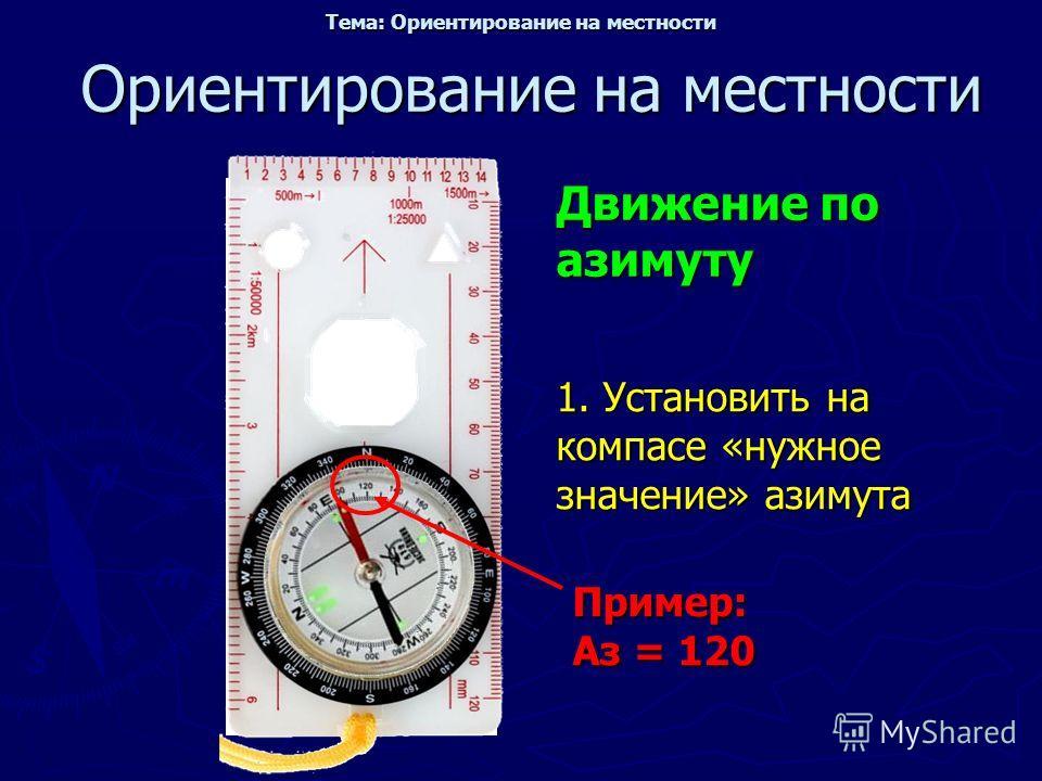 Ориентирование на местности Движение по азимуту Пример: Аз = 120 1. Установить на компасе «нужное значение» азимута Тема: Ориентирование на местности