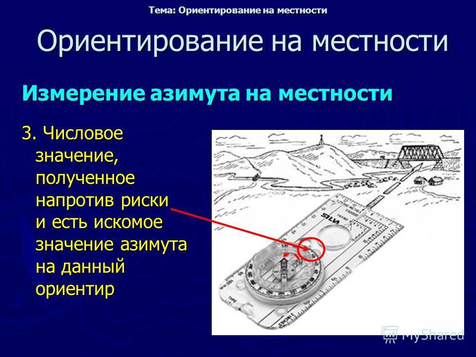 Ориентирование на местности Измерение азимута на местности 3. Числовое значение, полученное напротив риски и есть искомое значение азимута на данный ориентир Тема: Ориентирование на местности