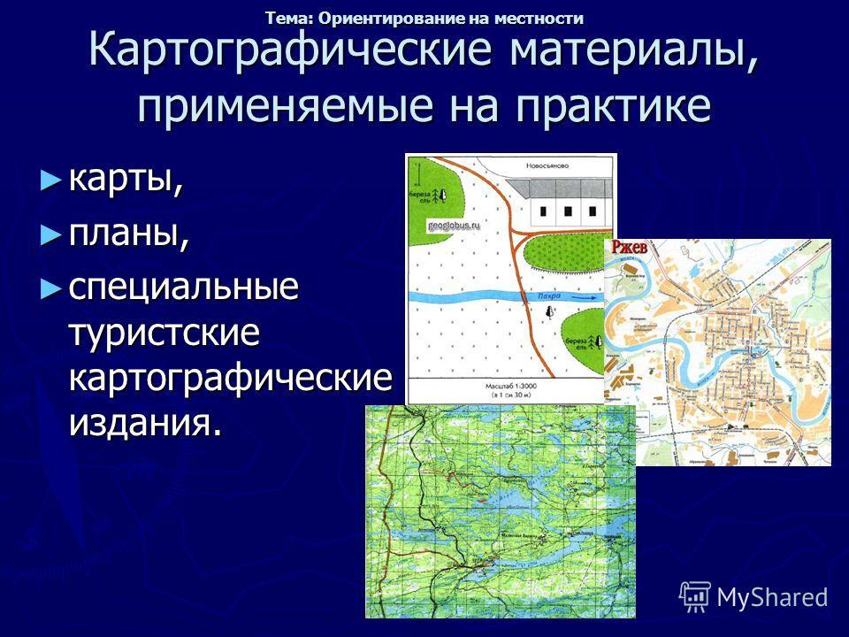 Картографические материалы, применяемые на практике карты, карты, планы, планы, специальные туристские картографические издания. специальные туристские картографические издания. Тема: Ориентирование на местности