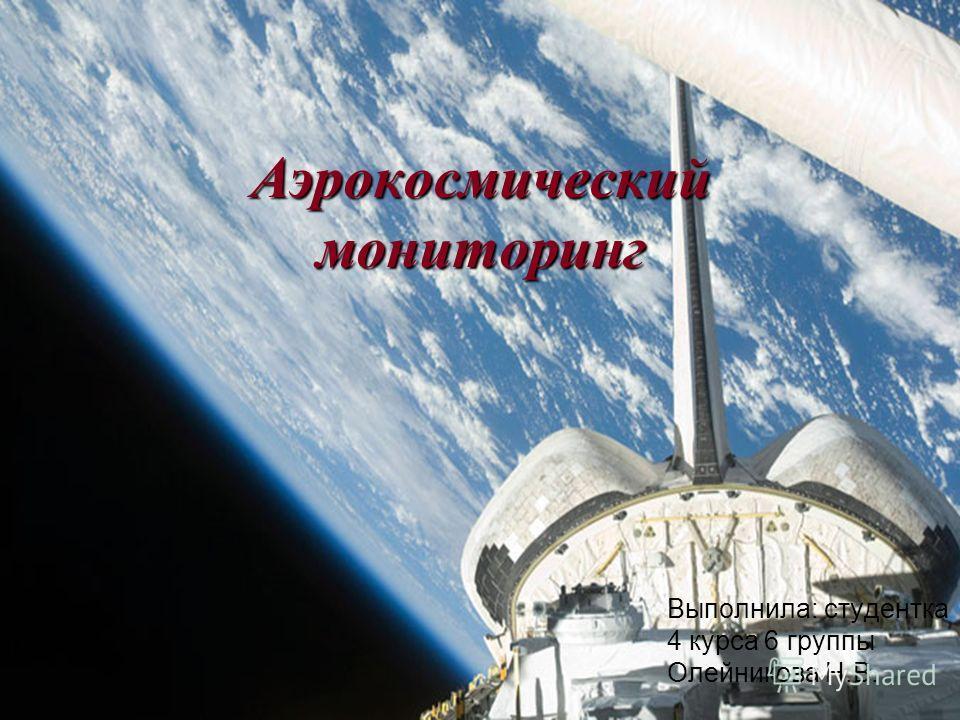 Аэрокосмический мониторинг Выполнила: студентка 4 курса 6 группы Олейникова Н.В.