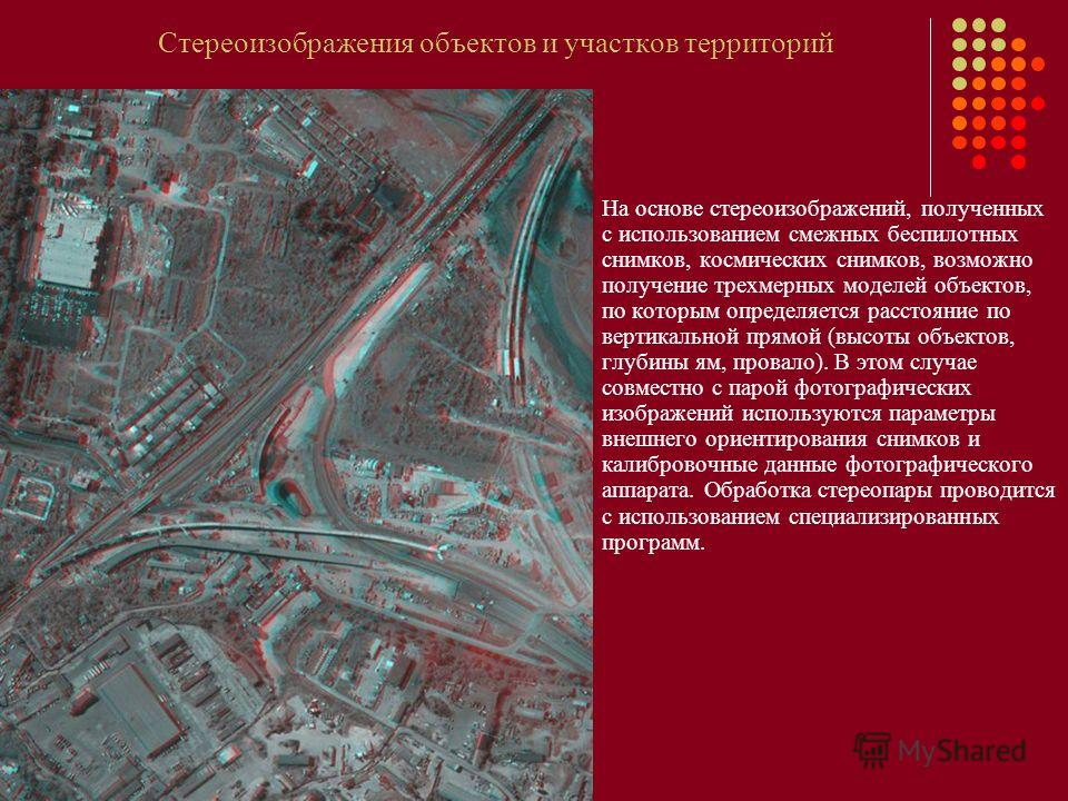 Стереоизображения объектов и участков территорий На основе стереоизображений, полученных с использованием смежных беспилотных снимков, космических снимков, возможно получение трехмерных моделей объектов, по которым определяется расстояние по вертикал