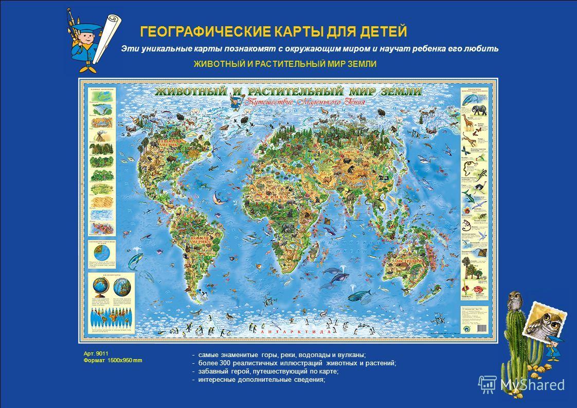 ГЕОГРАФИЧЕСКИЕ КАРТЫ ДЛЯ ДЕТЕЙ - самые знаменитые горы, реки, водопады и вулканы; - более 300 реалистичных иллюстраций животных и растений; - забавный герой, путешествующий по карте; - интересные дополнительные сведения; Эти уникальные карты познаком