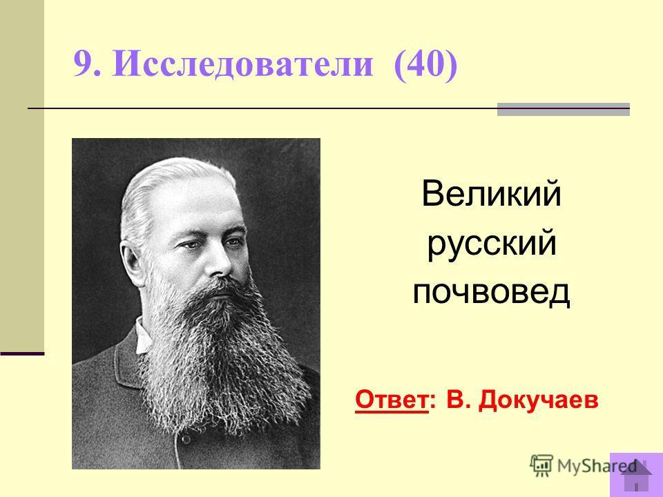 9. Исследователи (40) Великий русский почвовед Ответ: В. Докучаев