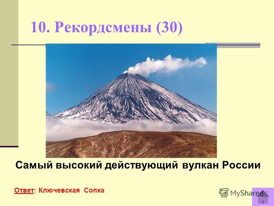 10. Рекордсмены (30) Самый высокий действующий вулкан России Ответ: Ключевская Сопка