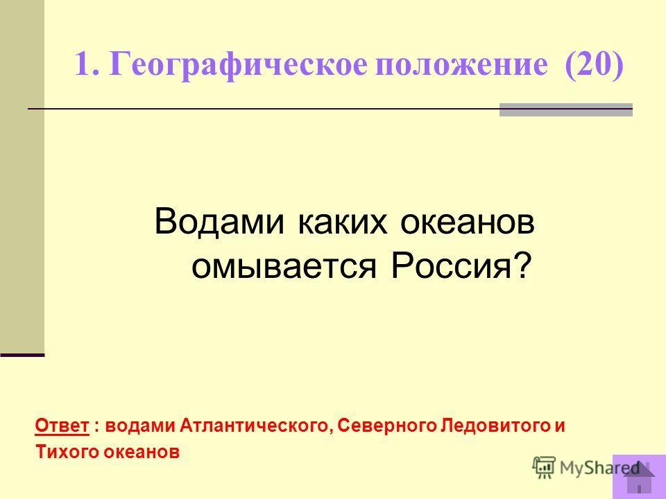 1. Географическое положение (20) Ответ : водами Атлантического, Северного Ледовитого и Тихого океанов Водами каких океанов омывается Россия?