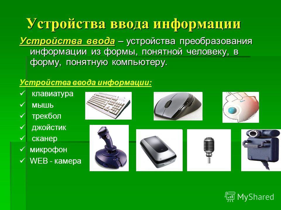 Устройства ввода информации Устройства ввода информации Устройства ввода – устройства преобразования информации из формы, понятной человеку, в форму, понятную компьютеру. Устройства ввода информации: клавиатура мышь трекбол джойстик сканер микрофон W