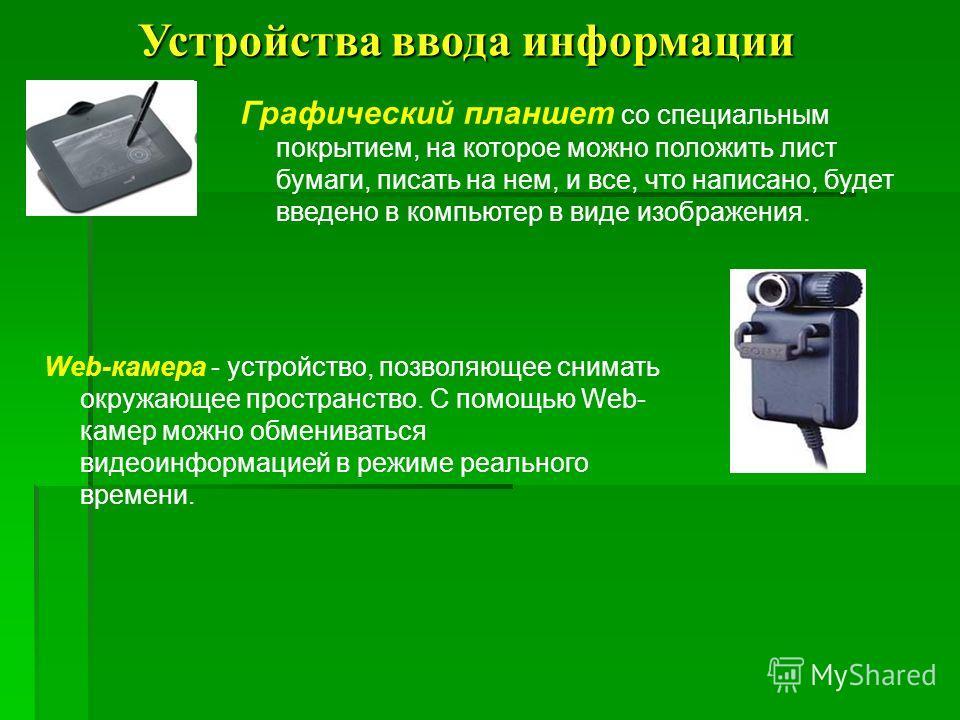 Web-камера - устройство, позволяющее снимать окружающее пространство. С помощью Web- камер можно обмениваться видеоинформацией в режиме реального времени. Графический планшет со специальным покрытием, на которое можно положить лист бумаги, писать на