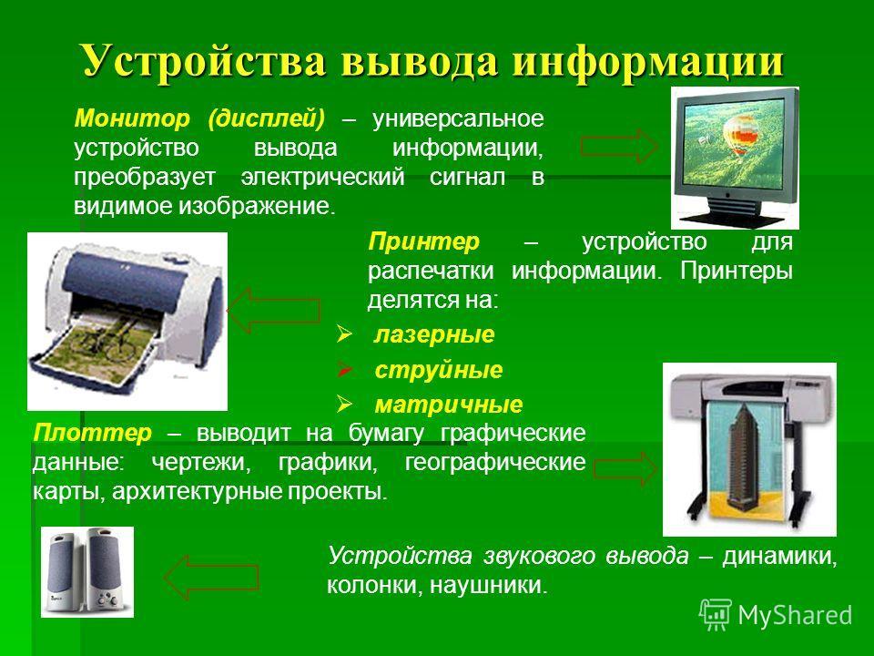 Устройства вывода информации Устройства вывода информации Монитор (дисплей) – универсальное устройство вывода информации, преобразует электрический сигнал в видимое изображение. Принтер – устройство для распечатки информации. Принтеры делятся на: лаз