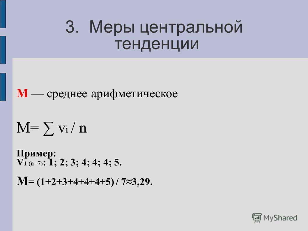 3. Меры центральной тенденции М среднее арифметическое М= v i / n Пример: V 1 (n=7) : 1; 2; 3; 4; 4; 4; 5. М = (1+2+3+4+4+4+5) / 73,29.