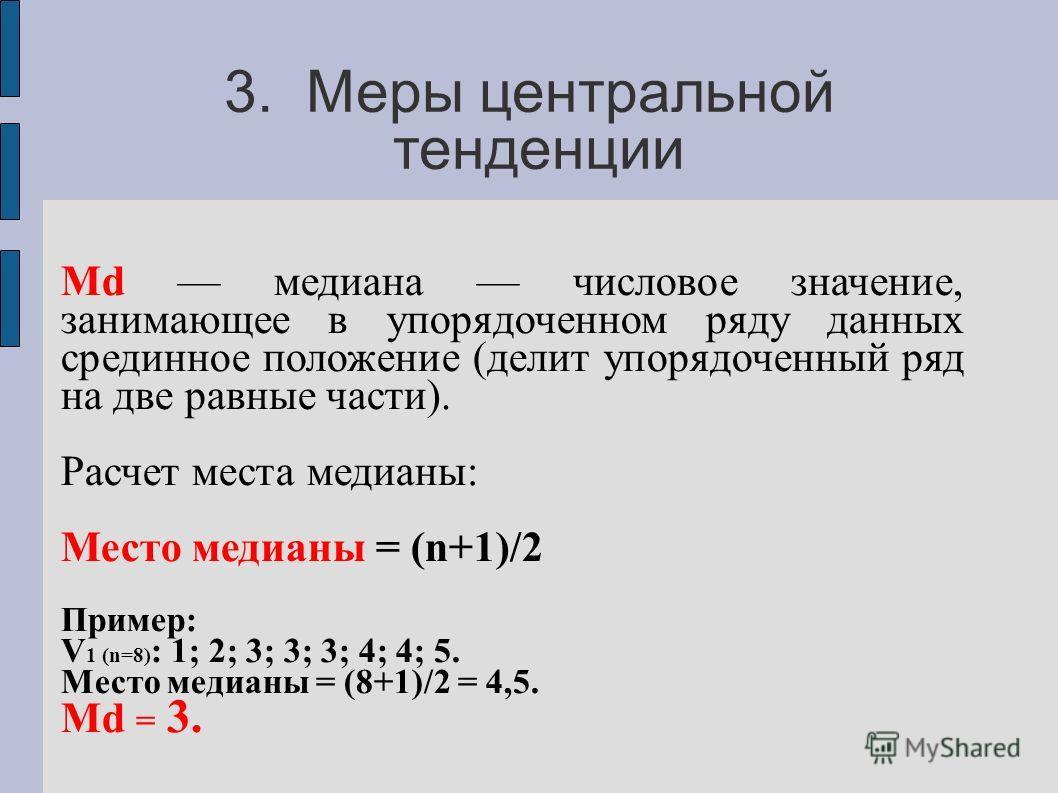 3. Меры центральной тенденции Мd медиана числовое значение, занимающее в упорядоченном ряду данных срединное положение (делит упорядоченный ряд на две равные части). Расчет места медианы: Место медианы = (n+1)/2 Пример: V 1 (n=8) : 1; 2; 3; 3; 3; 4;