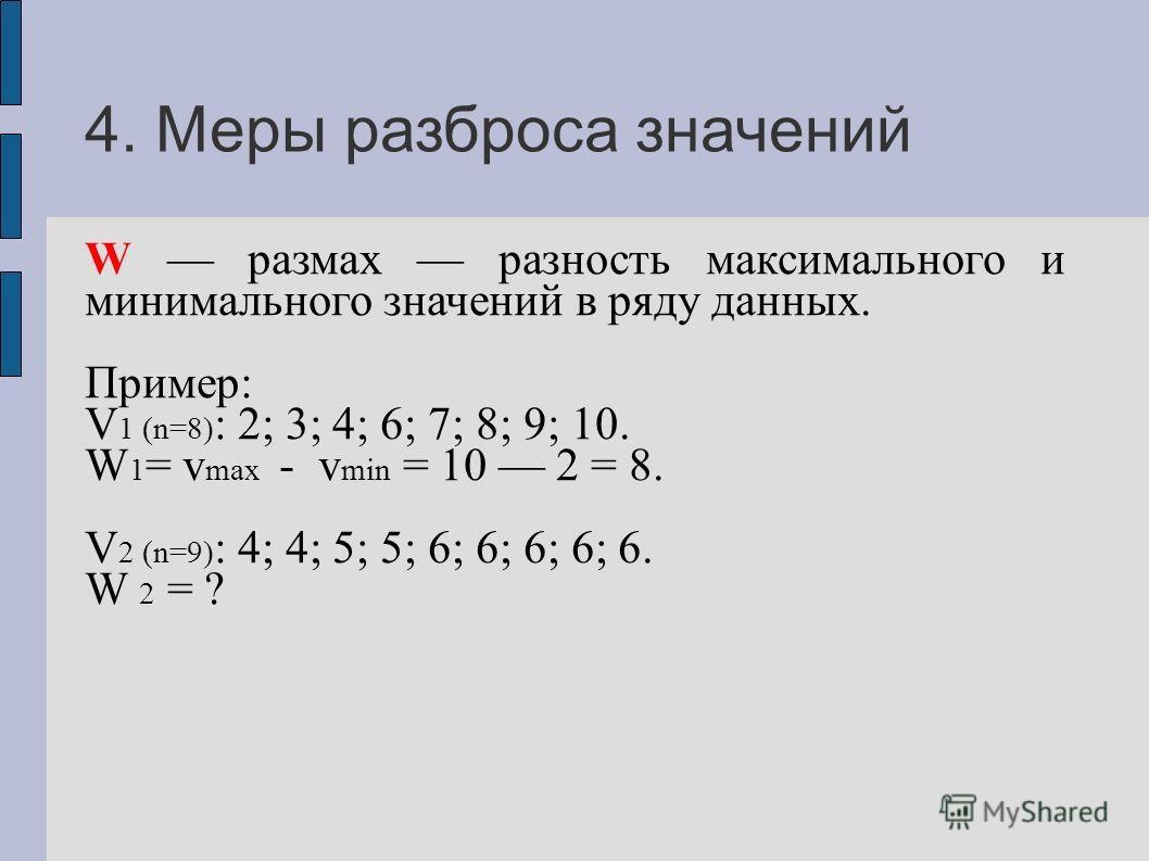 4. Меры разброса значений W размах разность максимального и минимального значений в ряду данных. Пример: V 1 (n=8) : 2; 3; 4; 6; 7; 8; 9; 10. W 1 = v max - v min = 10 2 = 8. V 2 (n=9) : 4; 4; 5; 5; 6; 6; 6; 6; 6. W 2 = ?