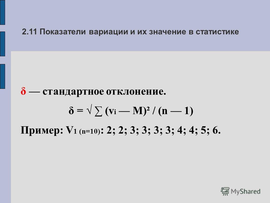 2.11 Показатели вариации и их значение в статистике δ стандартное отклонение. δ = (v i M)² / (n 1) Пример: V 1 (n=10) : 2; 2; 3; 3; 3; 3; 4; 4; 5; 6.