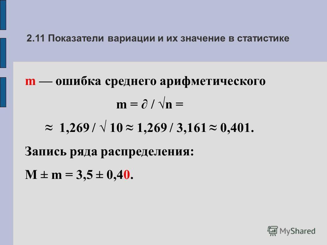 2.11 Показатели вариации и их значение в статистике m ошибка среднего арифметического m = / n = 1,269 / 10 1,269 / 3,161 0,401. Запись ряда распределения: M ± m = 3,5 ± 0,40.