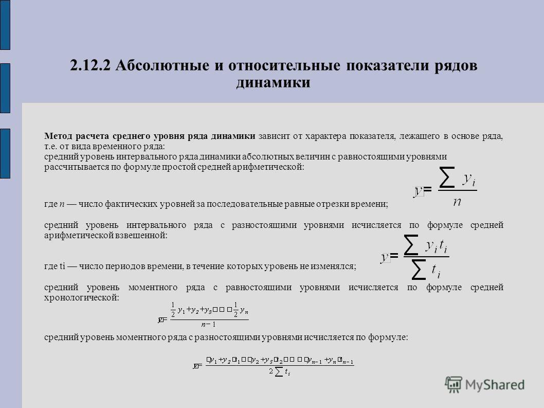 2.12.2 Абсолютные и относительные показатели рядов динамики Метод расчета среднего уровня ряда динамики зависит от характера показателя, лежащего в основе ряда, т.е. от вида временного ряда: средний уровень интервального ряда динамики абсолютных вели