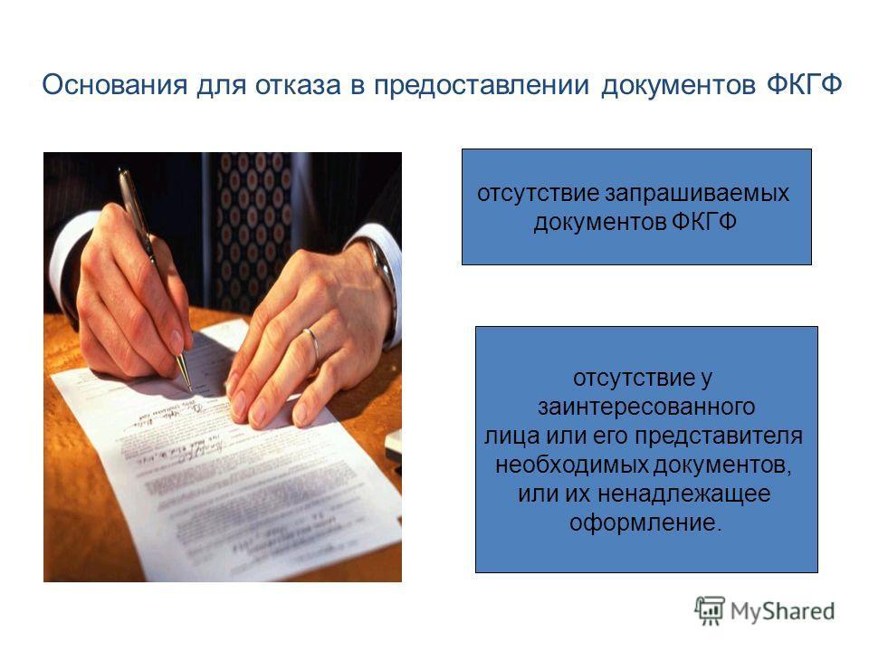 Основания для отказа в предоставлении документов ФКГФ отсутствие запрашиваемых документов ФКГФ отсутствие у заинтересованного лица или его представителя необходимых документов, или их ненадлежащее оформление.
